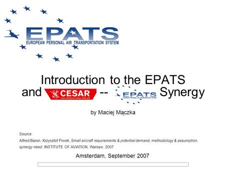 Introduction to the EPATS and CESAR -- EPATS Synergy by Maciej Mączka Source: Alfred Baron, Krzysztof Piwek, Small aircraft requirements & potential demand,