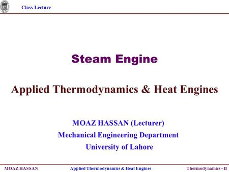 Class Lecture Thermodynamics –II Steam <strong>Engine</strong> Applied Thermodynamics & Heat <strong>Engines</strong> MOAZ HASSAN (Lecturer) Mechanical <strong>Engineering</strong> Department University.
