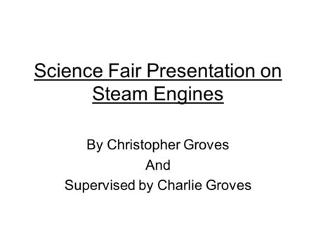 Science Fair Presentation on Steam Engines By Christopher Groves And Supervised by Charlie Groves.