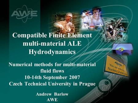 A J Barlow, September 2007 Compatible Finite Element multi-material ALE Hydrodynamics Numerical methods for multi-material fluid flows 10-14th September.
