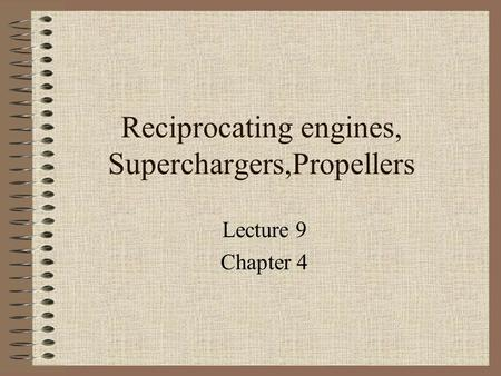 Reciprocating engines, Superchargers,Propellers Lecture 9 Chapter 4.