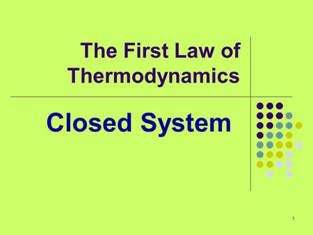 1 The First Law of Thermodynamics Closed System. 2 So far… We've considered various forms of energy Q (heat) W (work) E (Energy) We haven't tried to relate.