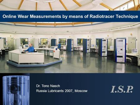 Dr. Tono Nasch Russia Lubricants 2007, Moscow Online Wear Measurements by means of Radiotracer Technique.