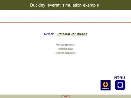 Buckley leverett simulation example NTNU Auther : Professor Jon KleppeProfessor Jon Kleppe Assistant producers: Farrokh Shoaei Khayyam Farzullayev.