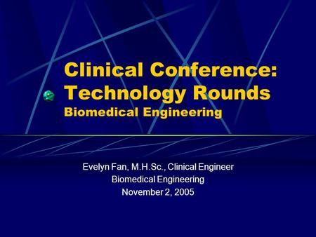 Clinical Conference: Technology Rounds Biomedical Engineering Evelyn Fan, M.H.Sc., Clinical Engineer Biomedical Engineering November 2, 2005.