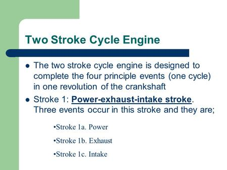 Two Stroke Cycle Engine The two stroke cycle engine is designed to complete the four principle events (one cycle) in one revolution of the crankshaft Stroke.