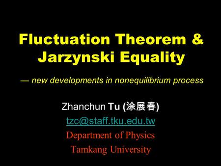 Fluctuation Theorem & Jarzynski Equality Zhanchun Tu ( 涂展春 ) Department of Physics Tamkang University — new developments in nonequilibrium.