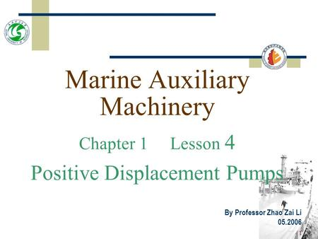 1 Marine Auxiliary Machinery Chapter 1 Lesson 4 Positive Displacement Pumps By Professor Zhao Zai Li 05.2006.