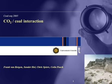T 1 CO 2 / coal interaction Frank van Bergen, Sander Hol, Chris Spiers, Colin Peach Coal-seq 2005.