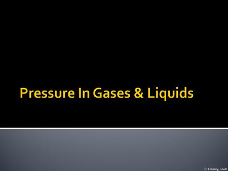 D. Crowley, 2008. To be able to explain how gases and liquids exert pressure Tuesday, May 19, 2015.
