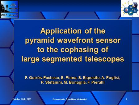 October 10th, 2007Osservatorio Astrofisico di Arcetri1 Application of the pyramid wavefront sensor to the cophasing of large segmented telescopes F. Quirós-Pacheco,