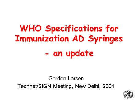 WHO Specifications for Immunization AD Syringes - an update Gordon Larsen Technet/SIGN Meeting, New Delhi, 2001.