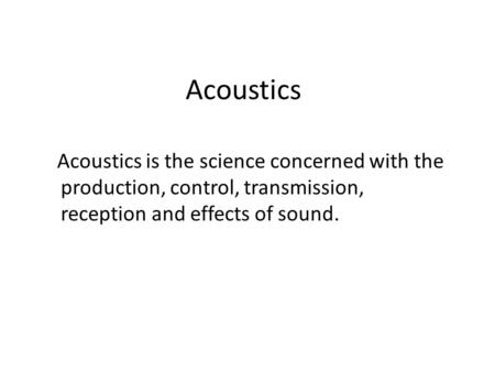 Acoustics Acoustics is the science concerned with the production, control, transmission, reception and effects of sound.
