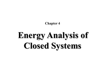 Energy Analysis of Closed Systems Chapter 4 Energy Analysis of Closed Systems.