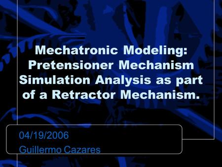 Mechatronic Modeling: Pretensioner Mechanism Simulation Analysis as part of a Retractor Mechanism. 04/19/2006 Guillermo Cazares.