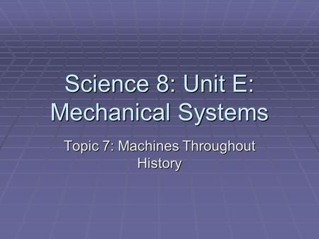 Science 8: Unit E: Mechanical Systems Topic 7: Machines Throughout History.
