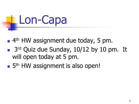 Lon-Capa 4 th HW assignment due today, 5 pm. 3 rd Quiz due Sunday, 10/12 by 10 pm. It will open today at 5 pm. 5 th HW assignment is also open! 1.
