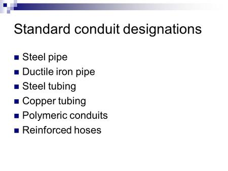 Standard conduit designations Steel pipe Ductile iron pipe Steel tubing Copper tubing Polymeric conduits Reinforced hoses.
