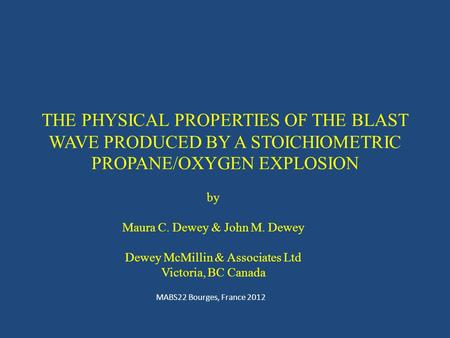 THE PHYSICAL PROPERTIES OF THE BLAST WAVE PRODUCED BY A STOICHIOMETRIC PROPANE/OXYGEN EXPLOSION MABS22 Bourges, France 2012 by Maura C. Dewey & John M.