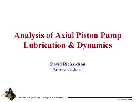 November 14, 2013 Mechanical Engineering Tribology Laboratory (METL) David Richardson Research Assistant Analysis of Axial Piston Pump Lubrication & Dynamics.