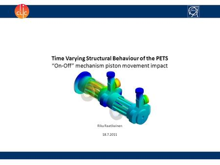 "Time Varying Structural Behaviour of the PETS ""On-Off"" mechanism piston movement impact Riku Raatikainen 18.7.2011."