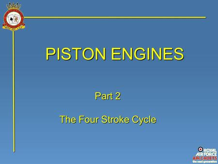 PISTON ENGINES Part 2 The Four Stroke Cycle. The four stroke piston engine is so called because one 'Stroke' is the piston sliding up or down the cylinder;