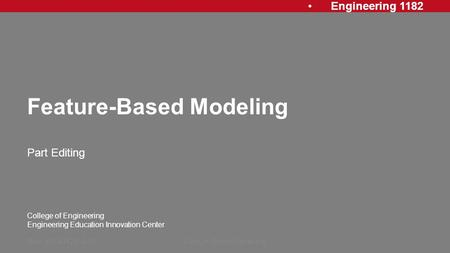 Engineering 1182 College of Engineering Engineering Education Innovation Center Feature-Based Modeling Part Editing Rev: 20140122, AJPFeature Based Modeling1.