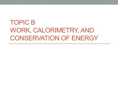 Topic B Work, Calorimetry, and Conservation of Energy