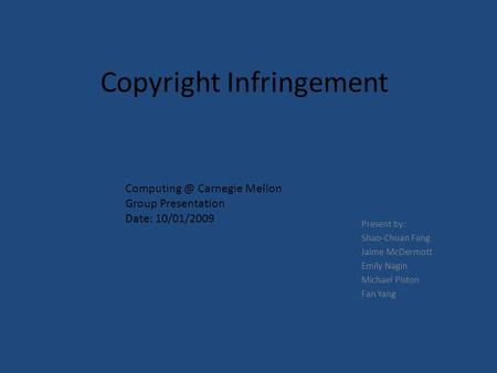 Copyright Infringement Present by: Shao-Chuan Fang Jaime McDermott Emily Nagin Michael Piston Fan Yang Carnegie Mellon Group Presentation Date: