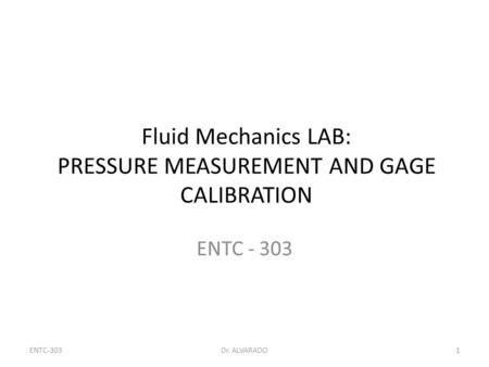 ENTC-303Dr. ALVARADO1 Fluid Mechanics LAB: PRESSURE MEASUREMENT AND GAGE CALIBRATION ENTC - 303.