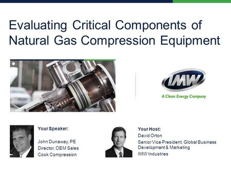 Evaluating Critical Components of Natural Gas Compression Equipment Your Speaker: John Dunaway, PE Director, OEM Sales Cook Compression Your Host: David.