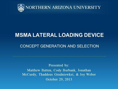 MSMA LATERAL LOADING DEVICE CONCEPT GENERATION AND SELECTION Presented by: Matthew Batten, Cody Burbank, Jonathan McCurdy, Thaddeus Grudniewksi, & Joy.