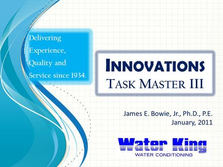 I NNOVATIONS T ASK M ASTER III James E. Bowie, Jr., Ph.D., P.E. January, 2011 Delivering Experience, Quality and Service since 1934.