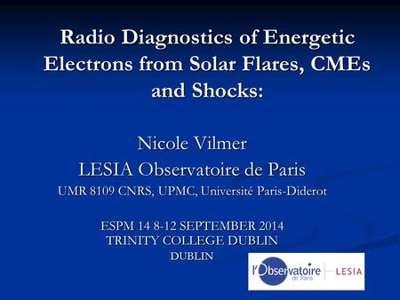 Radio Diagnostics of Energetic Electrons from Solar Flares, CMEs and Shocks: Nicole Vilmer LESIA Observatoire de Paris UMR 8109 CNRS, UPMC, Université.