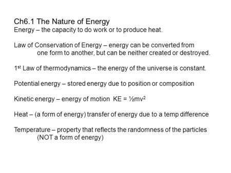 Ch6.1 The Nature of Energy Energy – the capacity to do work or to produce heat. Law of Conservation of Energy – energy can be converted from one <strong>form</strong> to.