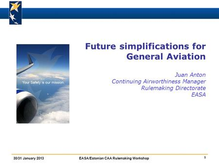 1 30/31 January 2013EASA/Estonian CAA Rulemaking Workshop Future simplifications for General Aviation Juan Anton Continuing Airworthiness Manager Rulemaking.