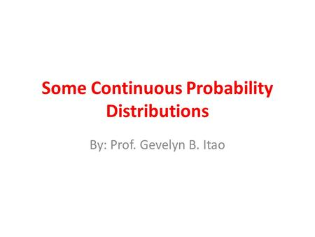 Some Continuous Probability Distributions By: Prof. Gevelyn B. Itao.