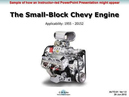 Learning Objectives The Small-Block Chevy Engine AUTO-01 Ver 1.0 29 Jun 2012 Applicability: 1955 - 20152 Sample of how an Instructor–led PowerPoint Presentation.