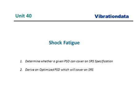 Shock Fatigue Unit 40 Vibrationdata 1.Determine whether a given PSD can cover an SRS Specification 2.Derive an Optimized PSD which will cover an SRS.