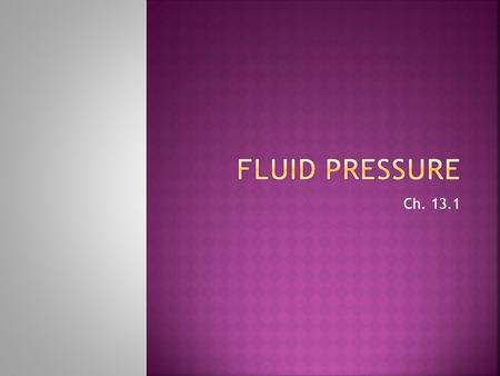 Ch. 13.1. TrueFalseStatementTrueFalse Pressure equals area/ force, and is measured in Pascals Pressure in a fluid increases as depth increases Air pressure.