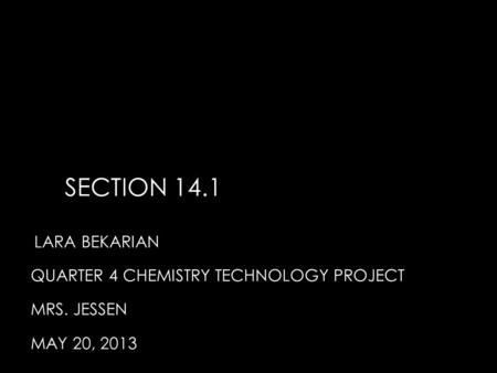 SECTION 14.1 LARA BEKARIAN QUARTER 4 CHEMISTRY TECHNOLOGY PROJECT MRS. JESSEN MAY 20, 2013.