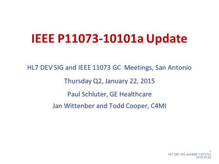 1 HL7 DEV SIG and IEEE 11073 GC 2015-01-22 IEEE P11073-10101a Update HL7 DEV SIG and IEEE 11073 GC Meetings, San Antonio Thursday Q2, January 22, 2015.