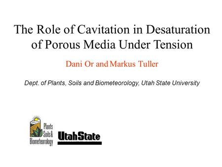 The Role of Cavitation in Desaturation of Porous Media Under Tension Dani Or and Markus Tuller Dept. of Plants, Soils and Biometeorology, Utah State University.