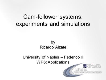 Cam-follower systems: experiments and simulations by Ricardo Alzate University of Naples – Federico II WP6: Applications.