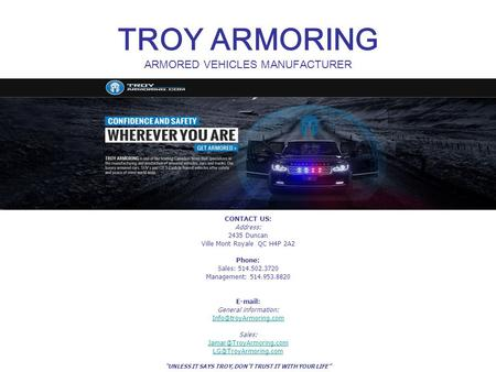 TROY ARMORING ARMORED VEHICLES MANUFACTURER CONTACT US: Address: 2435 Duncan Ville Mont Royale QC H4P 2A2 Phone: Sales: 514.502.3720 Management: 514.953.8820.