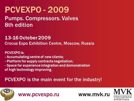 Www.pcvexpo.ruwww.mvk.ru PCVEXPO - 2009 Pumps. Compressors. Valves 8th edition 13-16 October 2009 Crocus Expo Exhibition Centre, Moscow, Russia PCVEXPO.