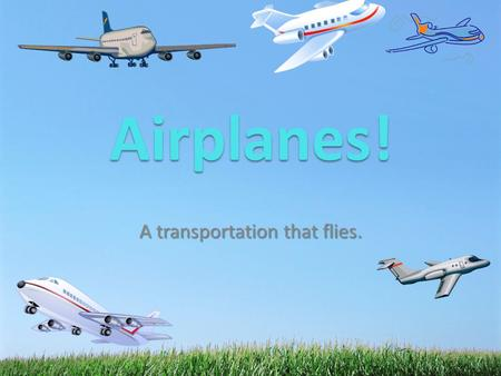 A transportation that flies. Airplanes!. What is an airplane? An airplane is a fixed wing vehicle that flies through the air. Airplanes can have jet engines.