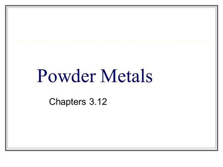 Powder Metals Chapters 3.12.
