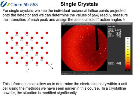 Chem 59-553 Single Crystals For single crystals, we see the individual reciprocal lattice points projected onto the detector and we can determine the values.
