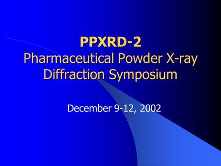 PPXRD-2 Pharmaceutical Powder X-ray Diffraction Symposium December 9-12, 2002.